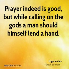 Hippocrates - Prayer indeed is good, but while calling on the gods a man should himself lend a hand.