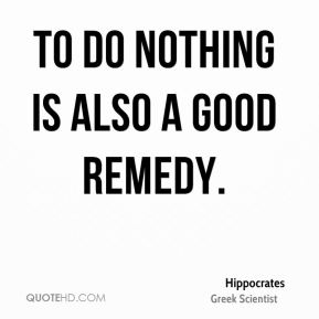 To do nothing is also a good remedy.