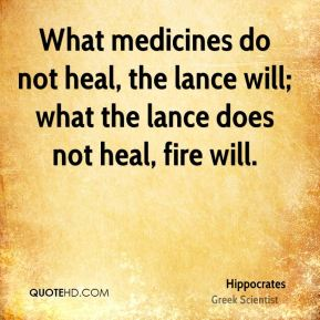 What medicines do not heal, the lance will; what the lance does not heal, fire will.