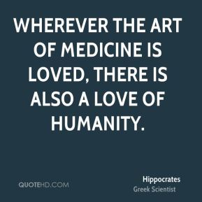Hippocrates - Wherever the art of medicine is loved, there is also a love of humanity.