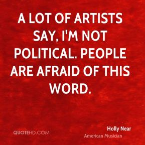 A lot of artists say, I'm not political. People are afraid of this word.