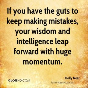If you have the guts to keep making mistakes, your wisdom and intelligence leap forward with huge momentum.