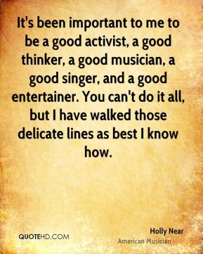 It's been important to me to be a good activist, a good thinker, a good musician, a good singer, and a good entertainer. You can't do it all, but I have walked those delicate lines as best I know how.