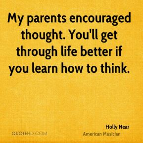 My parents encouraged thought. You'll get through life better if you learn how to think.