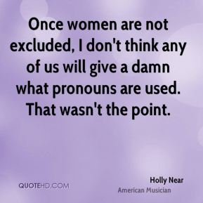 Once women are not excluded, I don't think any of us will give a damn what pronouns are used. That wasn't the point.