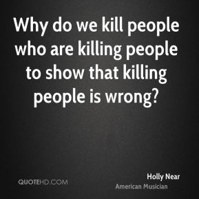 Why do we kill people who are killing people to show that killing people is wrong?