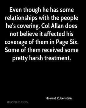 Howard Rubenstein - Even though he has some relationships with the people he's covering, Col Allan does not believe it affected his coverage of them in Page Six. Some of them received some pretty harsh treatment.