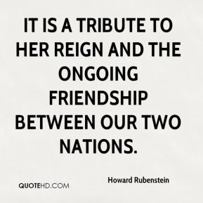 Howard Rubenstein - It is a tribute to her reign and the ongoing friendship between our two nations.