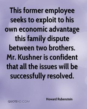 Howard Rubenstein - This former employee seeks to exploit to his own economic advantage this family dispute between two brothers. Mr. Kushner is confident that all the issues will be successfully resolved.