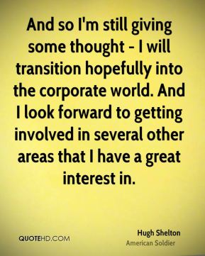 Hugh Shelton - And so I'm still giving some thought - I will transition hopefully into the corporate world. And I look forward to getting involved in several other areas that I have a great interest in.