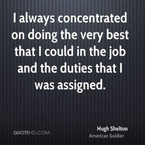 Hugh Shelton - I always concentrated on doing the very best that I could in the job and the duties that I was assigned.