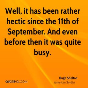 Hugh Shelton - Well, it has been rather hectic since the 11th of September. And even before then it was quite busy.