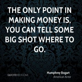 The only point in making money is, you can tell some big shot where to go.