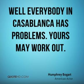 Well everybody in Casablanca has problems. Yours may work out.