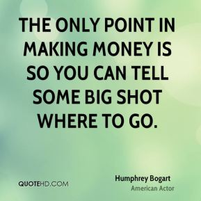 The only point in making money is so you can tell some big shot where to go.