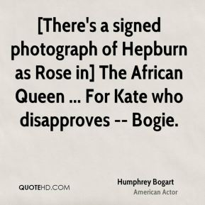 [There's a signed photograph of Hepburn as Rose in] The African Queen ... For Kate who disapproves -- Bogie.