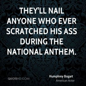 Humphrey Bogart - They'll nail anyone who ever scratched his ass during the National Anthem.