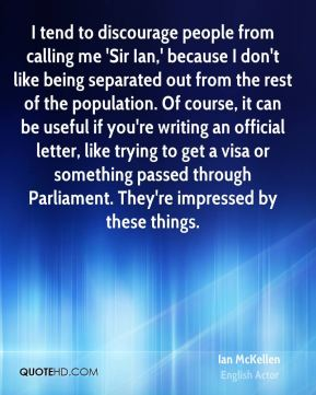 Ian McKellen - I tend to discourage people from calling me 'Sir Ian,' because I don't like being separated out from the rest of the population. Of course, it can be useful if you're writing an official letter, like trying to get a visa or something passed through Parliament. They're impressed by these things.