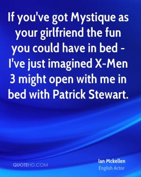 If you've got Mystique as your girlfriend the fun you could have in bed - I've just imagined X-Men 3 might open with me in bed with Patrick Stewart.