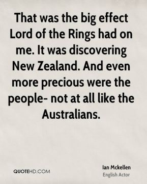 Ian Mckellen - That was the big effect Lord of the Rings had on me. It was discovering New Zealand. And even more precious were the people- not at all like the Australians.
