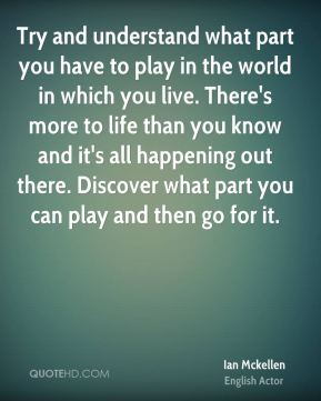 Try and understand what part you have to play in the world in which you live. There's more to life than you know and it's all happening out there. Discover what part you can play and then go for it.