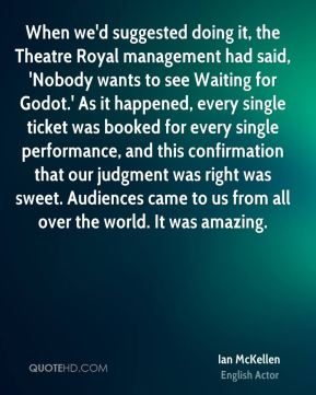 Ian McKellen - When we'd suggested doing it, the Theatre Royal management had said, 'Nobody wants to see Waiting for Godot.' As it happened, every single ticket was booked for every single performance, and this confirmation that our judgment was right was sweet. Audiences came to us from all over the world. It was amazing.
