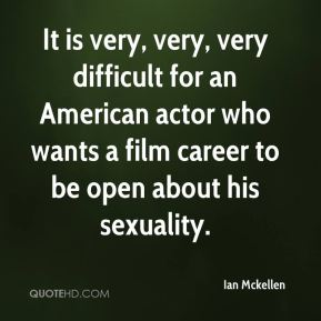 Ian Mckellen - It is very, very, very difficult for an American actor who wants a film career to be open about his sexuality.