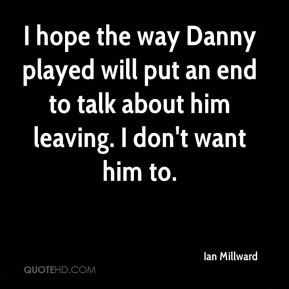 Ian Millward - I hope the way Danny played will put an end to talk about him leaving. I don't want him to.