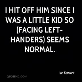 I hit off him since I was a little kid so (facing left-handers) seems normal.