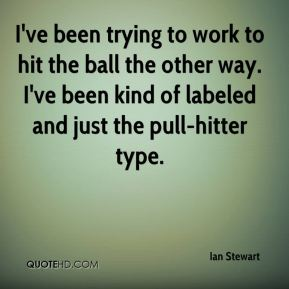 I've been trying to work to hit the ball the other way. I've been kind of labeled and just the pull-hitter type.