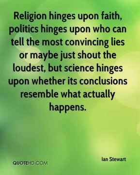 Ian Stewart - Religion hinges upon faith, politics hinges upon who can tell the most convincing lies or maybe just shout the loudest, but science hinges upon whether its conclusions resemble what actually happens.