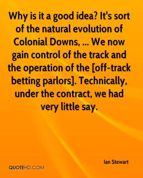 Why is it a good idea? It's sort of the natural evolution of Colonial Downs, ... We now gain control of the track and the operation of the [off-track betting parlors]. Technically, under the contract, we had very little say.