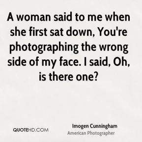 Imogen Cunningham - A woman said to me when she first sat down, You're photographing the wrong side of my face. I said, Oh, is there one?