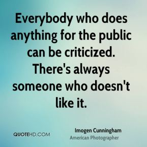Imogen Cunningham - Everybody who does anything for the public can be criticized. There's always someone who doesn't like it.