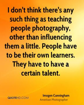 Imogen Cunningham - I don't think there's any such thing as teaching people photography, other than influencing them a little. People have to be their own learners. They have to have a certain talent.