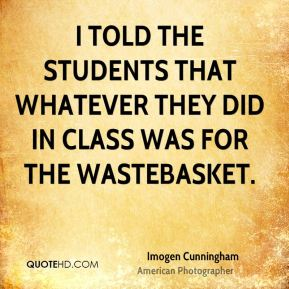 Imogen Cunningham - I told the students that whatever they did in class was for the wastebasket.