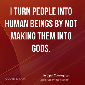 Imogen Cunningham - I turn people into human beings by not making them into gods.