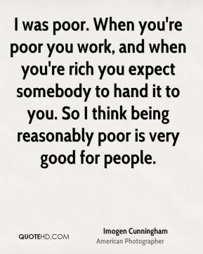 Imogen Cunningham - I was poor. When you're poor you work, and when you're rich you expect somebody to hand it to you. So I think being reasonably poor is very good for people.