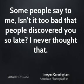 Imogen Cunningham - Some people say to me, Isn't it too bad that people discovered you so late? I never thought that.