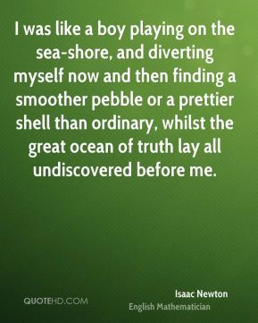 I was like a boy playing on the sea-shore, and diverting myself now and then finding a smoother pebble or a prettier shell than ordinary, whilst the great ocean of truth lay all undiscovered before me.