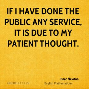 If I have done the public any service, it is due to my patient thought.