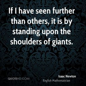If I have seen further than others, it is by standing upon the shoulders of giants.