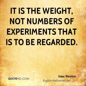 It is the weight, not numbers of experiments that is to be regarded.