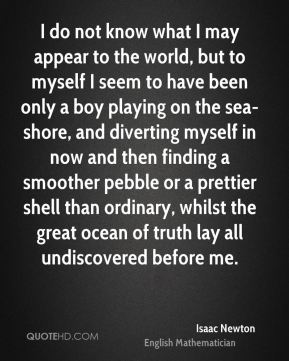 I do not know what I may appear to the world, but to myself I seem to have been only a boy playing on the sea-shore, and diverting myself in now and then finding a smoother pebble or a prettier shell than ordinary, whilst the great ocean of truth lay all undiscovered before me.