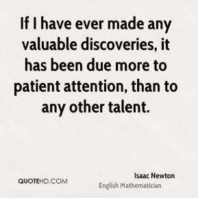 If I have ever made any valuable discoveries, it has been due more to patient attention, than to any other talent.