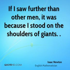 If I saw further than other men, it was because I stood on the shoulders of giants. .
