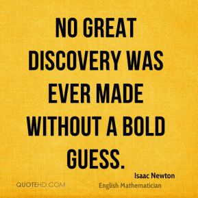 Isaac Newton - No great discovery was ever made without a bold guess.