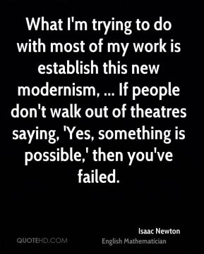 What I'm trying to do with most of my work is establish this new modernism, ... If people don't walk out of theatres saying, 'Yes, something is possible,' then you've failed.