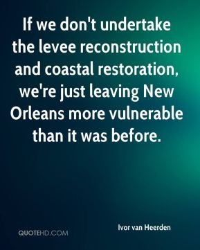 Ivor van Heerden - If we don't undertake the levee reconstruction and coastal restoration, we're just leaving New Orleans more vulnerable than it was before.