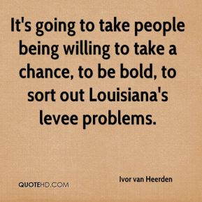 Ivor van Heerden - It's going to take people being willing to take a chance, to be bold, to sort out Louisiana's levee problems.